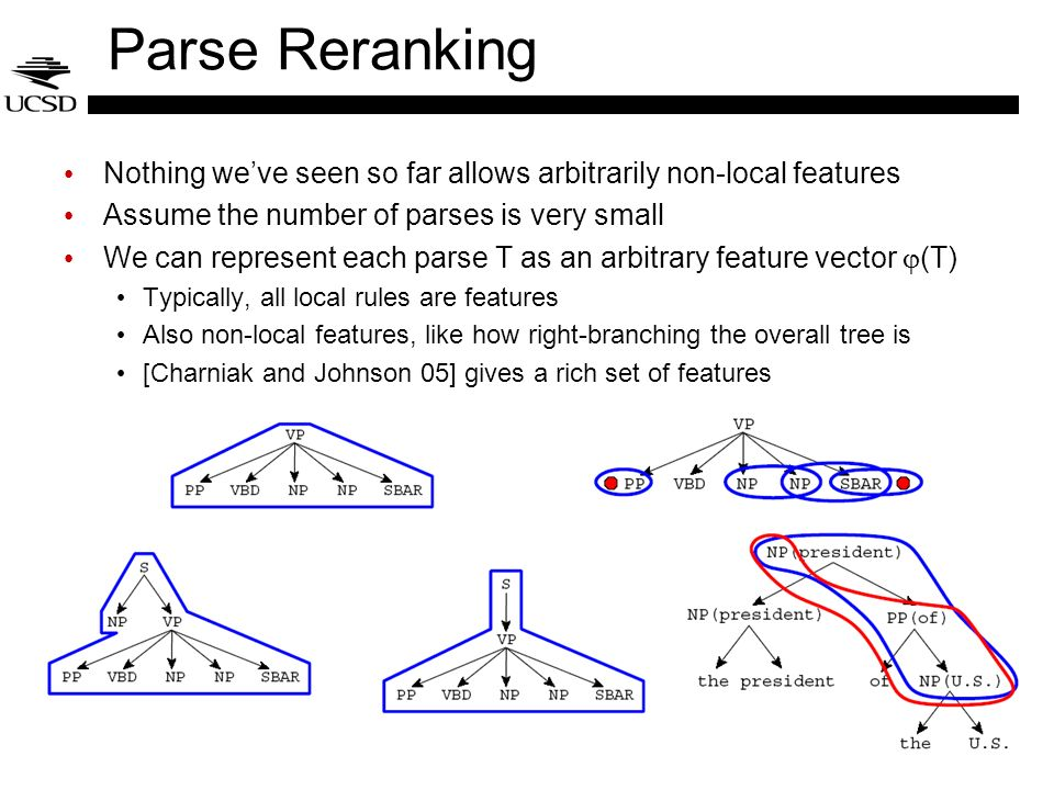 Parse Reranking Nothing we've seen so far allows arbitrarily non-local features. Assume the number of parses is very small.