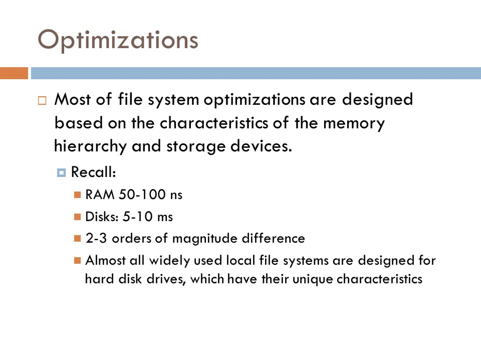 Optimizations Most of file system optimizations are designed based on the characteristics of the memory hierarchy and storage devices.