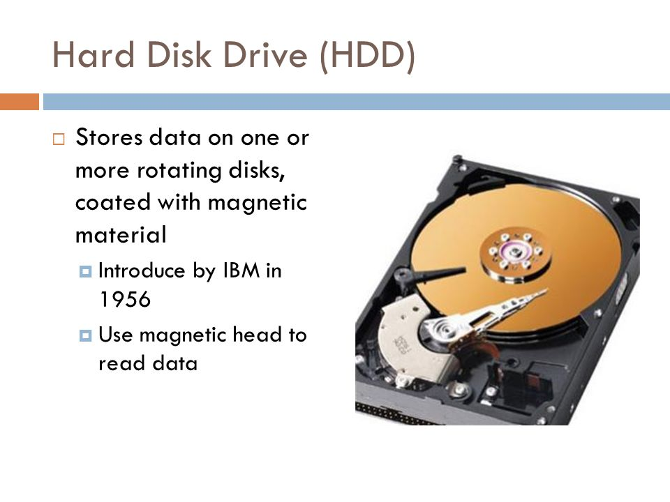 Hard Disk Drive (HDD) Stores data on one or more rotating disks, coated with magnetic material. Introduce by IBM in 1956.