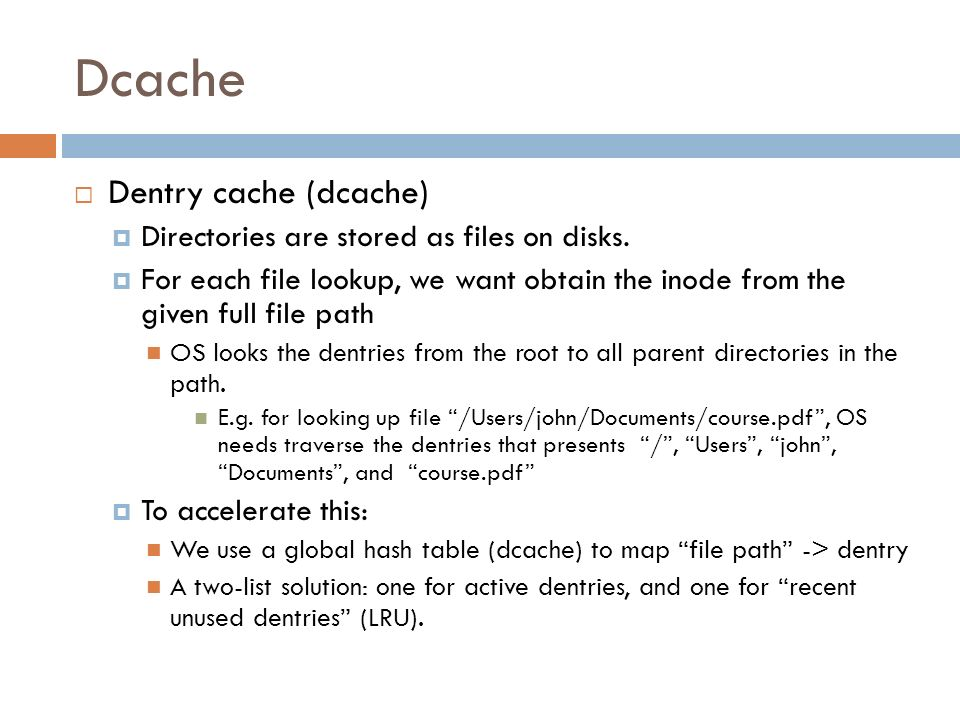 Dcache Dentry cache (dcache) Directories are stored as files on disks.