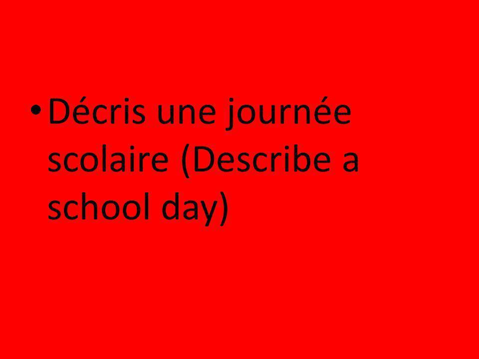 Décris une journée scolaire (Describe a school day)