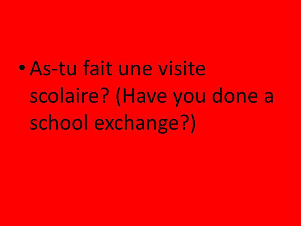 As-tu fait une visite scolaire (Have you done a school exchange )