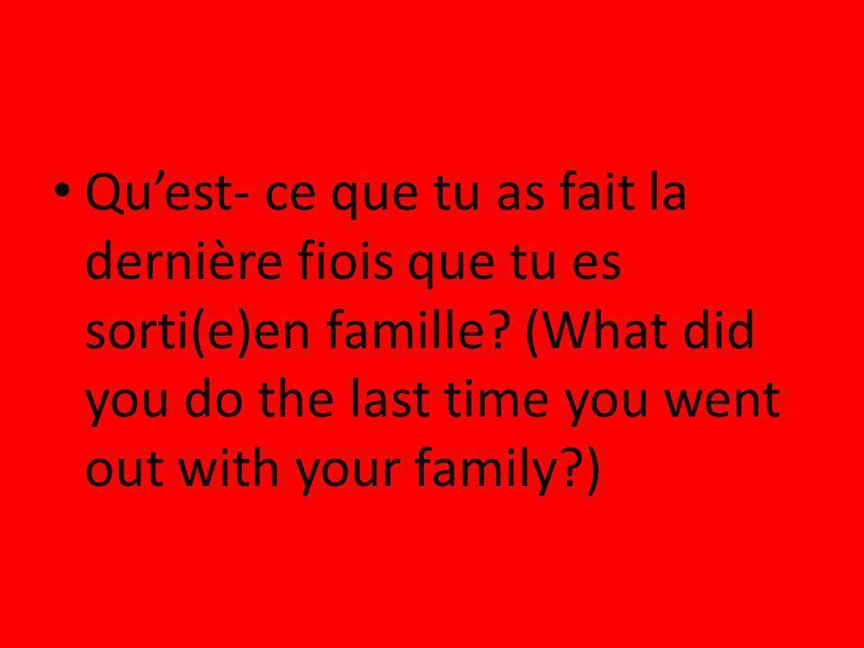 Qu'est- ce que tu as fait la dernière fiois que tu es sorti(e)en famille.