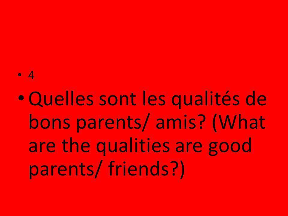 4 Quelles sont les qualités de bons parents/ amis.