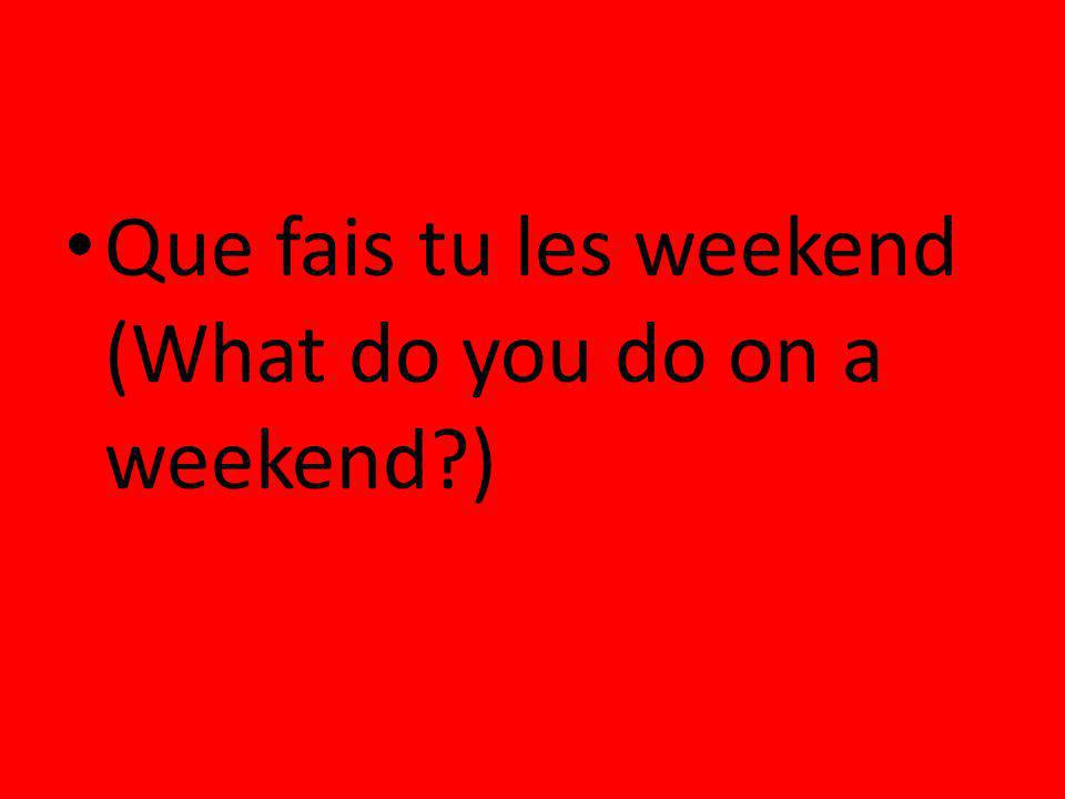 Que fais tu les weekend (What do you do on a weekend )