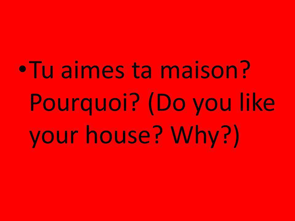 Tu aimes ta maison Pourquoi (Do you like your house Why )