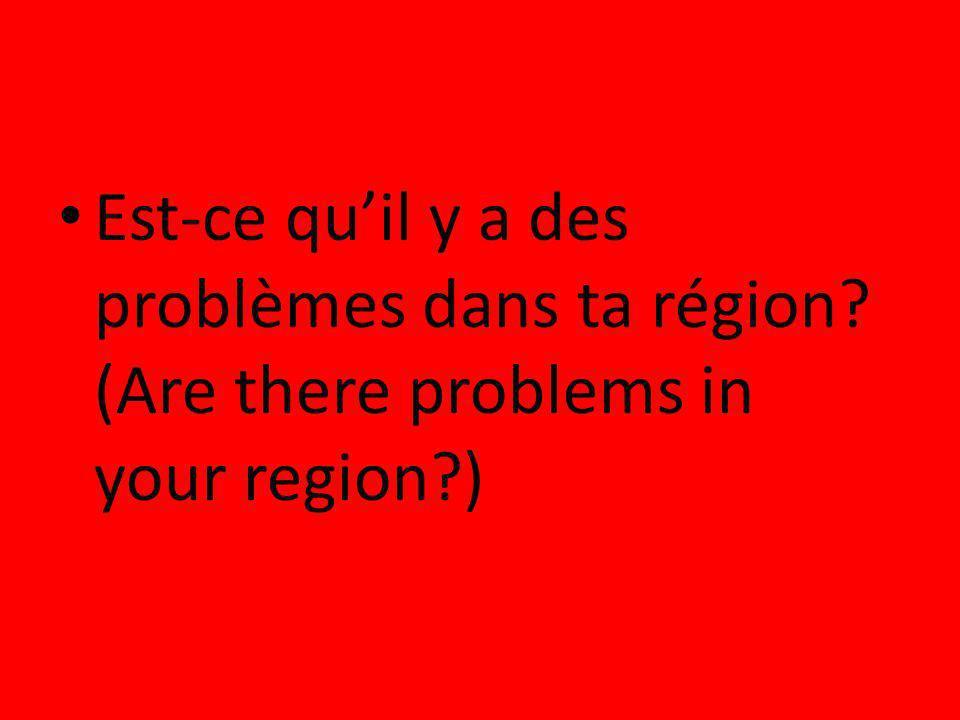Est-ce qu'il y a des problèmes dans ta région