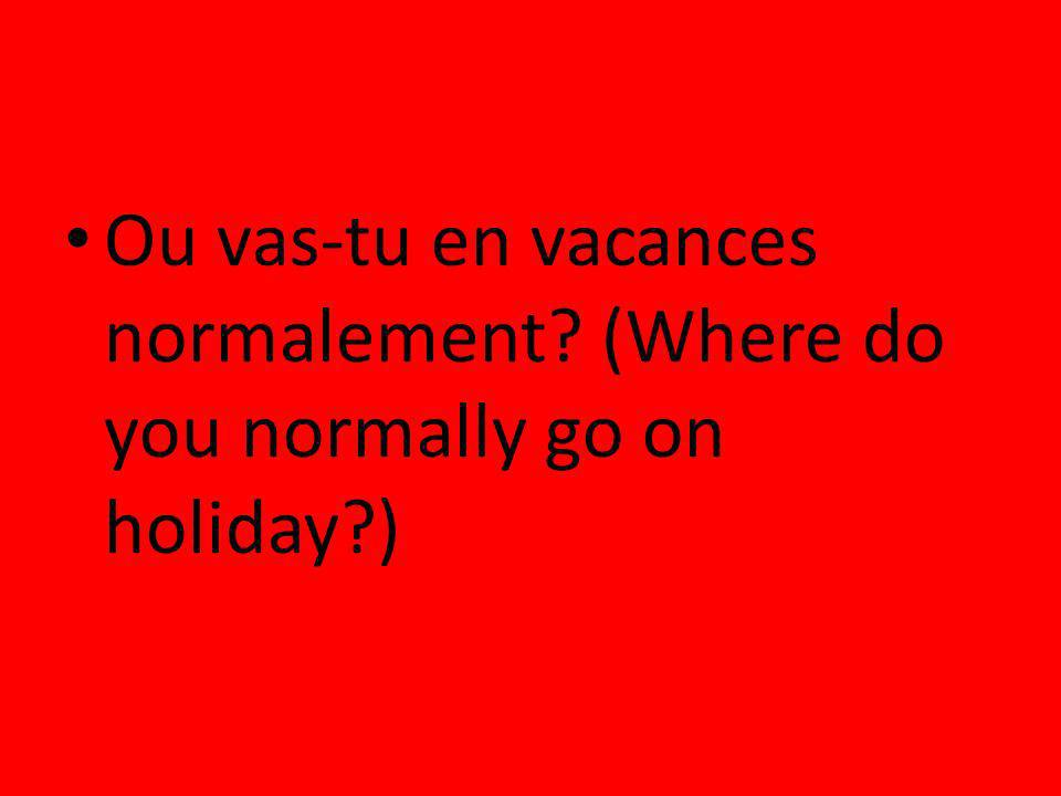Ou vas-tu en vacances normalement (Where do you normally go on holiday )
