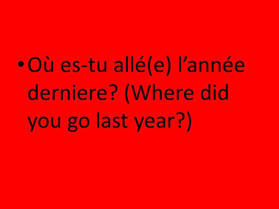 Où es-tu allé(e) l'année derniere (Where did you go last year )