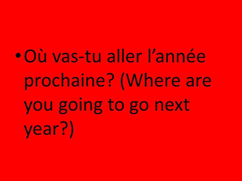Où vas-tu aller l'année prochaine (Where are you going to go next year )