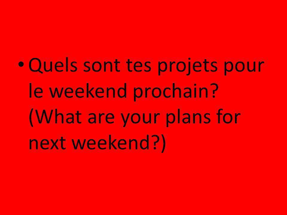 Quels sont tes projets pour le weekend prochain