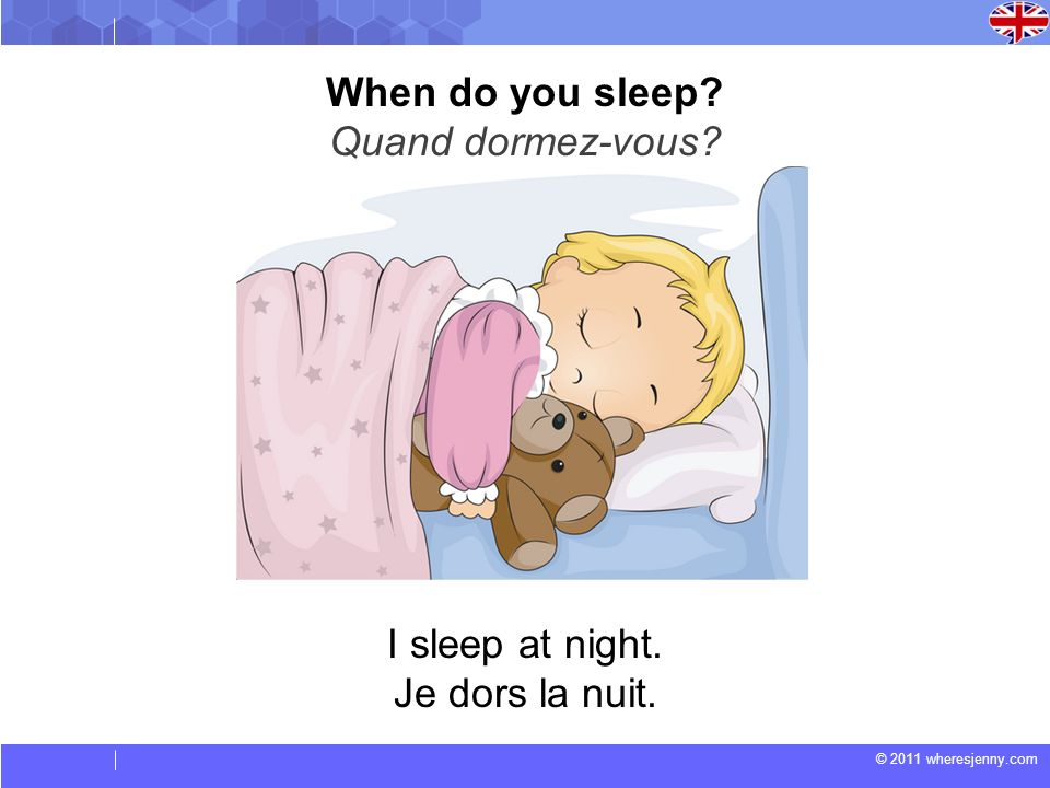 When do you sleep Quand dormez-vous I sleep at night. Je dors la nuit.