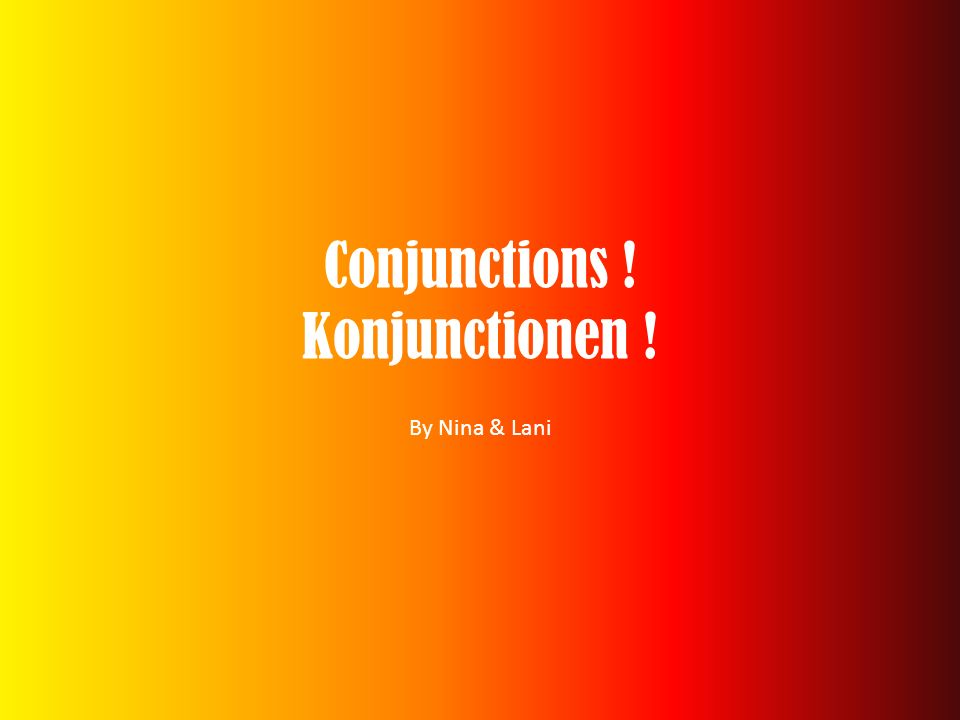 Conjunctions ! Konjunctionen !