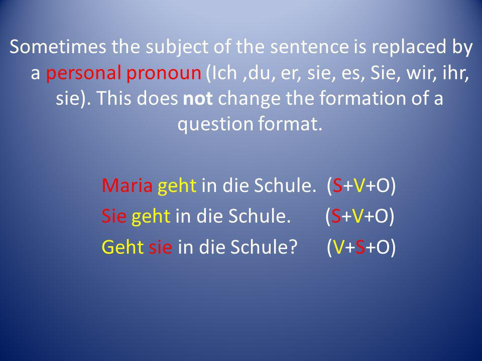 Sometimes the subject of the sentence is replaced by a personal pronoun (Ich ,du, er, sie, es, Sie, wir, ihr, sie). This does not change the formation of a question format.