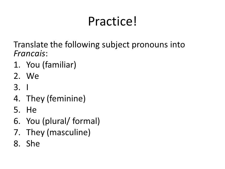 Practice! Translate the following subject pronouns into Francais:
