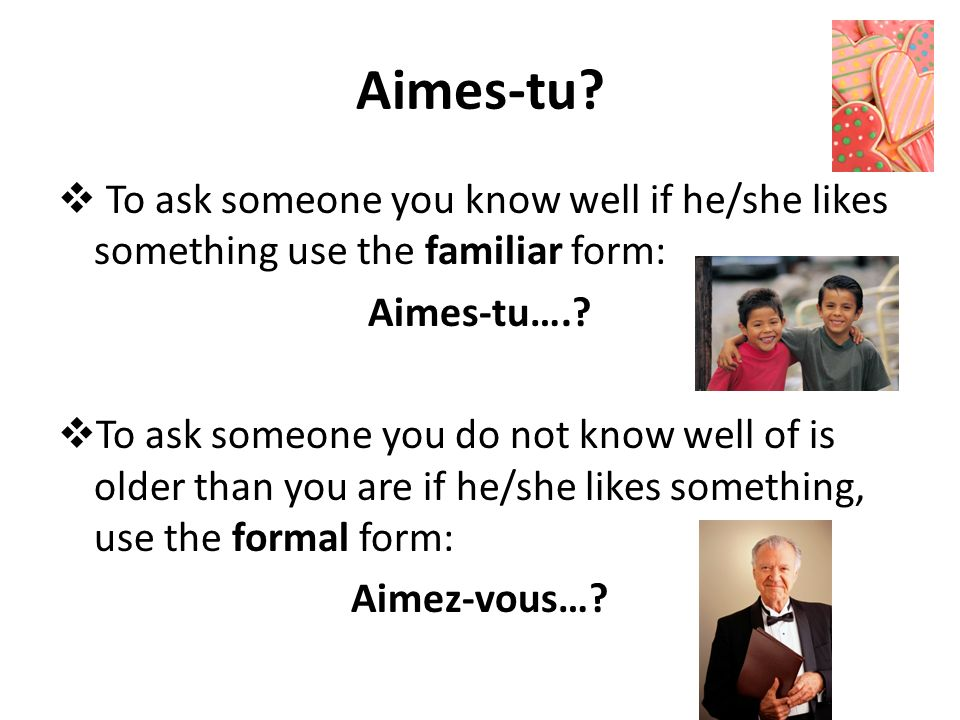 Aimes-tu To ask someone you know well if he/she likes something use the familiar form: Aimes-tu….