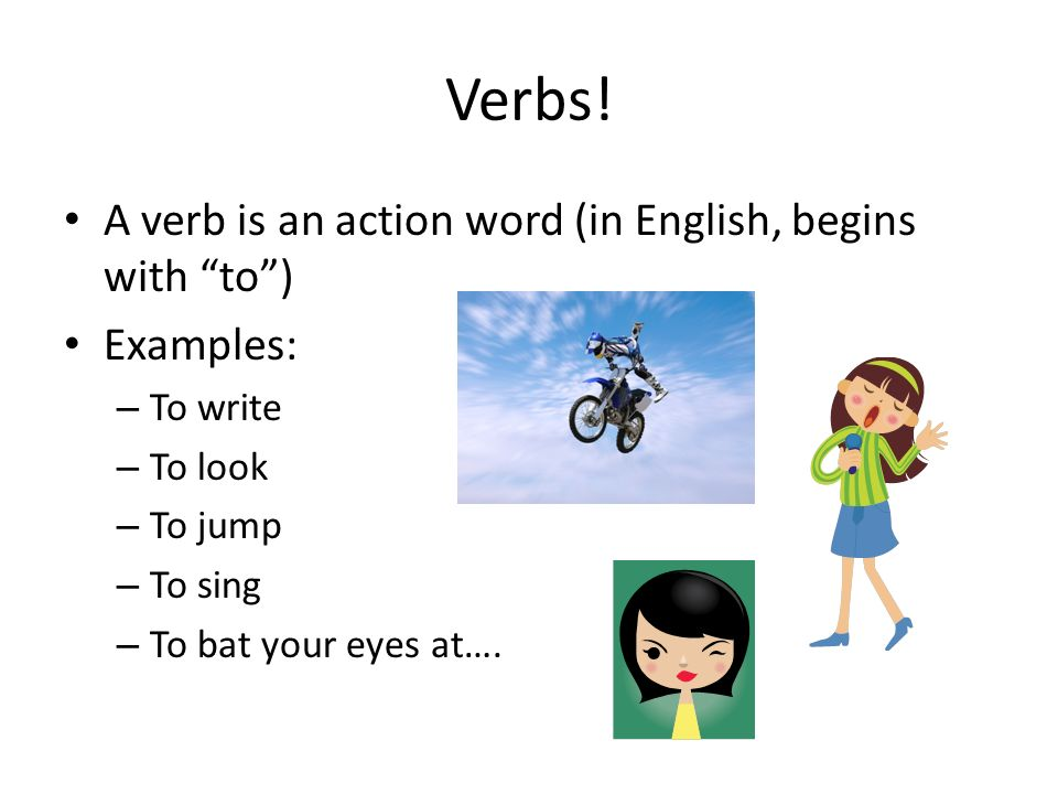 Verbs! A verb is an action word (in English, begins with to )