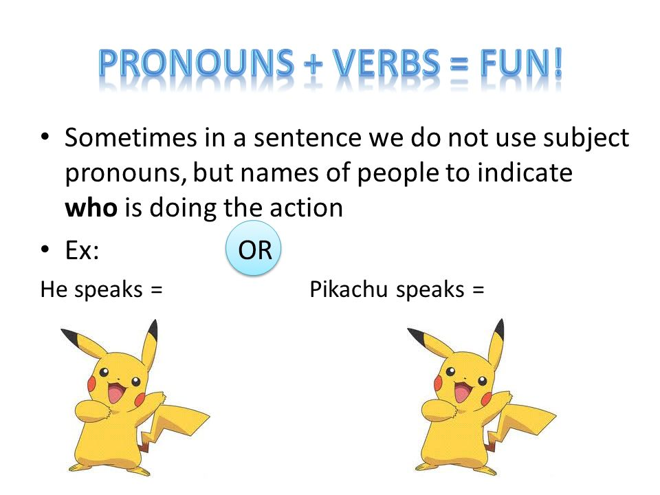 Pronouns + verbs = FUN! Sometimes in a sentence we do not use subject pronouns, but names of people to indicate who is doing the action.