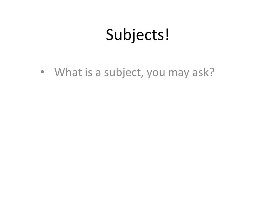 What is a subject, you may ask