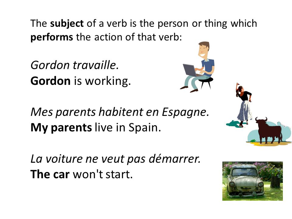 The subject of a verb is the person or thing which performs the action of that verb: Gordon travaille.