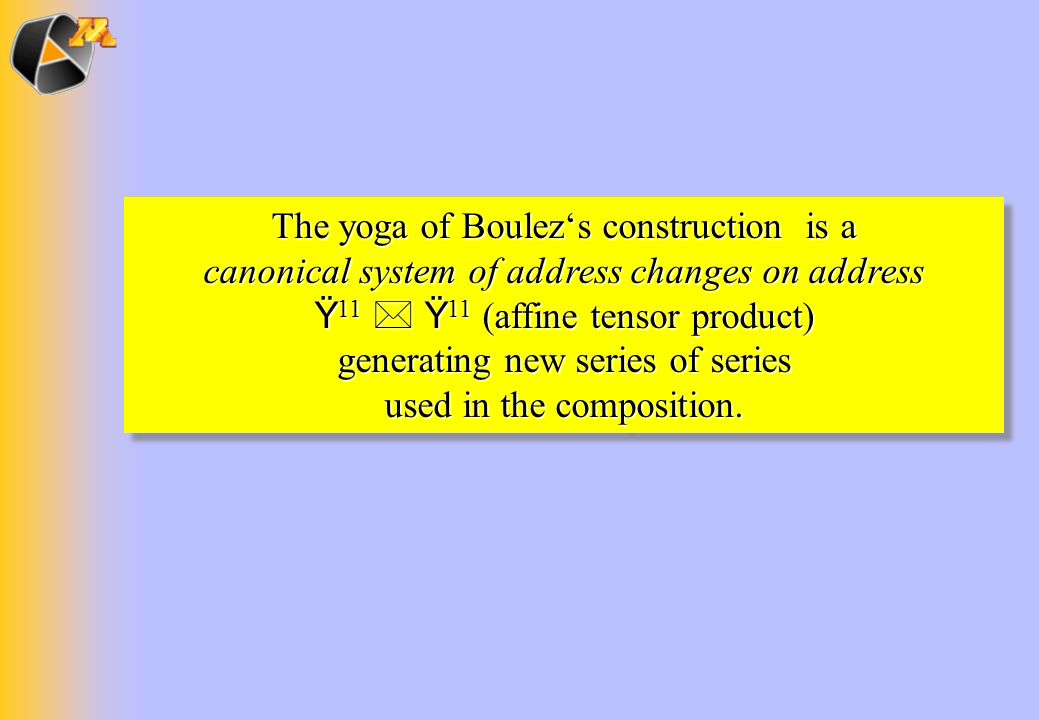 The yoga of Boulez's construction is a canonical system of address changes on address Ÿ11  Ÿ11 (affine tensor product) generating new series of series used in the composition.