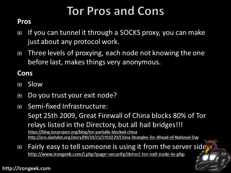 Tor Pros and Cons Pros. If you can tunnel it through a SOCKS proxy, you can make just about any protocol work.
