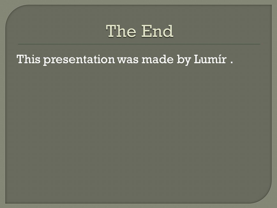 The End This presentation was made by Lumír .