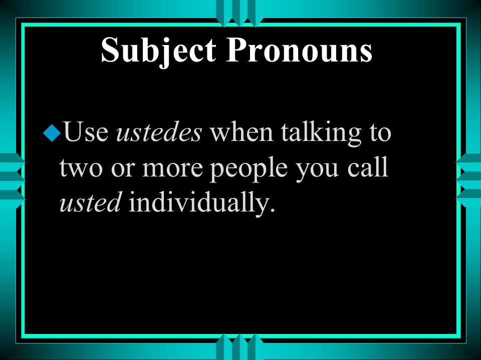 Subject Pronouns Use ustedes when talking to two or more people you call usted individually.