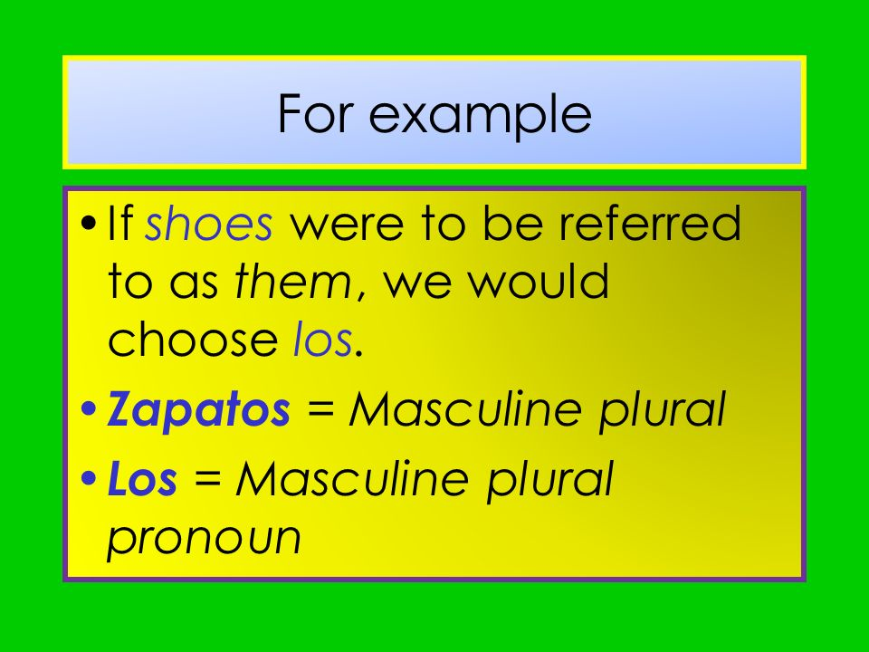 For example If shoes were to be referred to as them, we would choose los. Zapatos = Masculine plural.