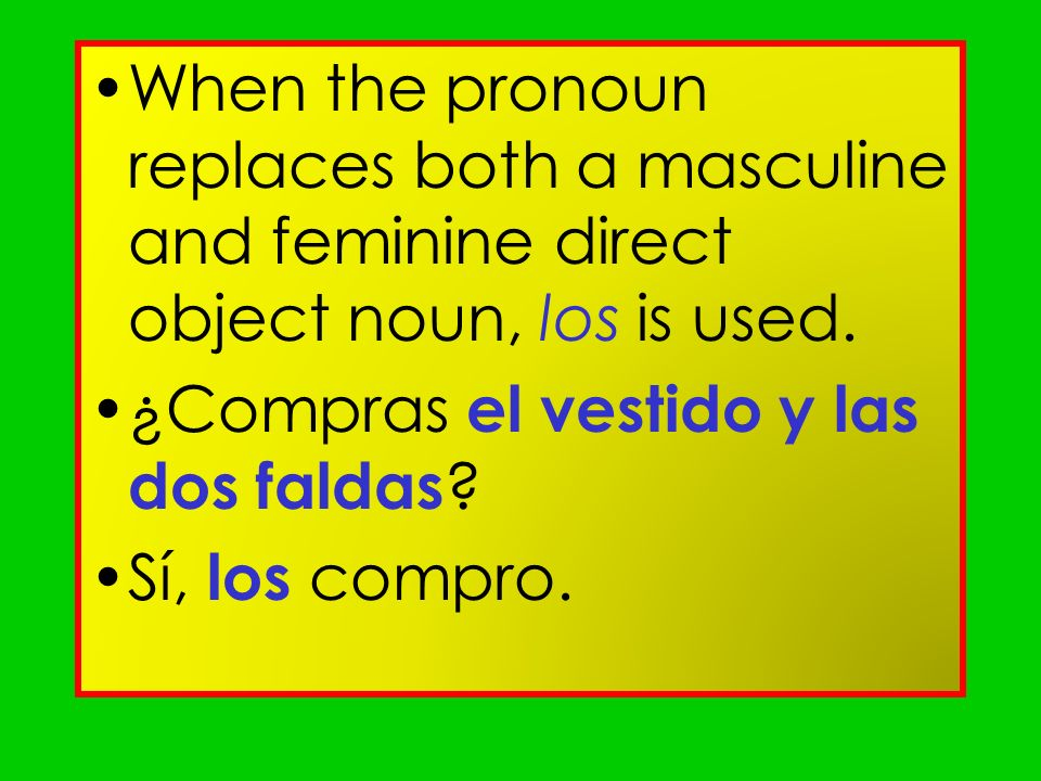 When the pronoun replaces both a masculine and feminine direct object noun, los is used.