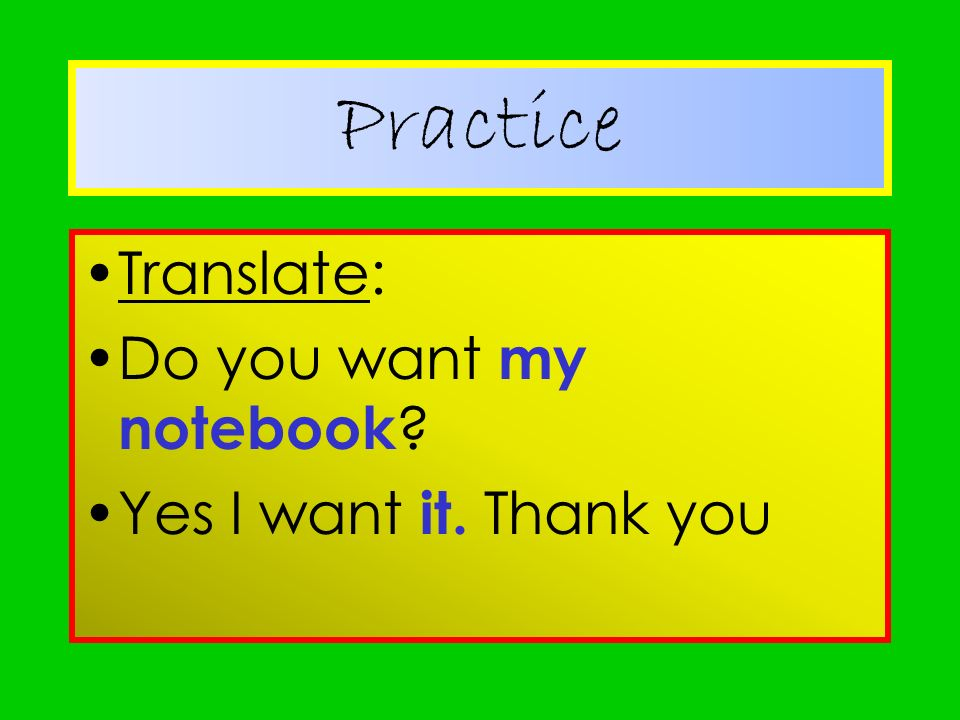 Practice Translate: Do you want my notebook Yes I want it. Thank you