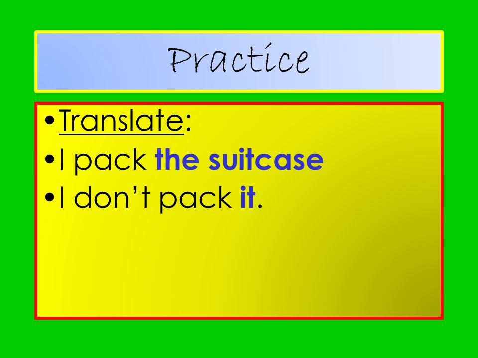 Practice Translate: I pack the suitcase I don't pack it.