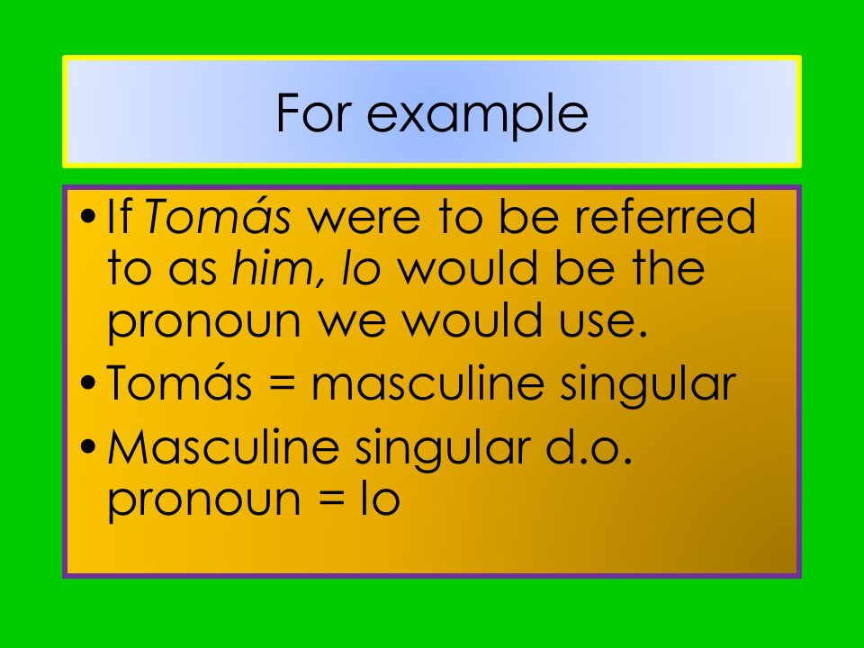 For example If Tomás were to be referred to as him, lo would be the pronoun we would use. Tomás = masculine singular.