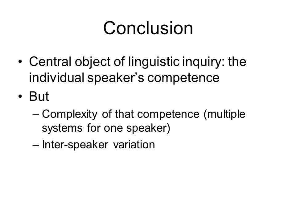 Conclusion Central object of linguistic inquiry: the individual speaker's competence. But.
