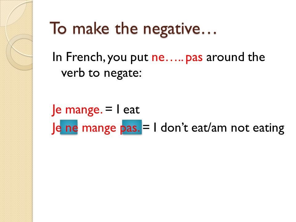 To make the negative… In French, you put ne….. pas around the verb to negate: Je mange.