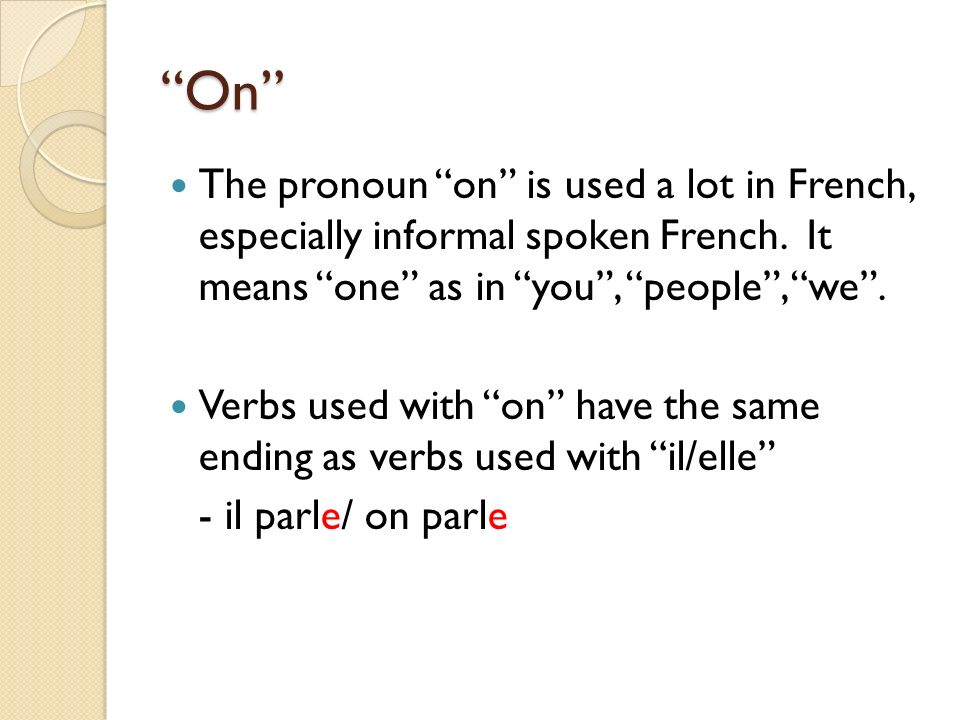 On The pronoun on is used a lot in French, especially informal spoken French. It means one as in you , people , we .