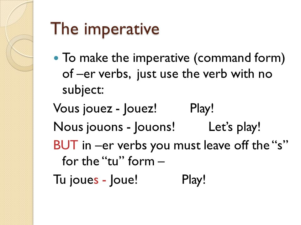 The imperative To make the imperative (command form) of –er verbs, just use the verb with no subject: