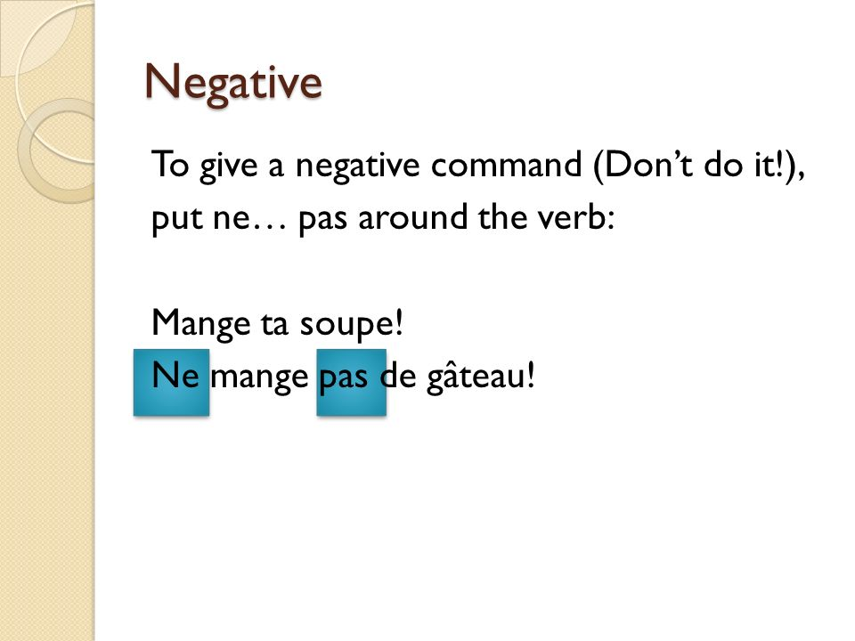Negative To give a negative command (Don't do it!), put ne… pas around the verb: Mange ta soupe.