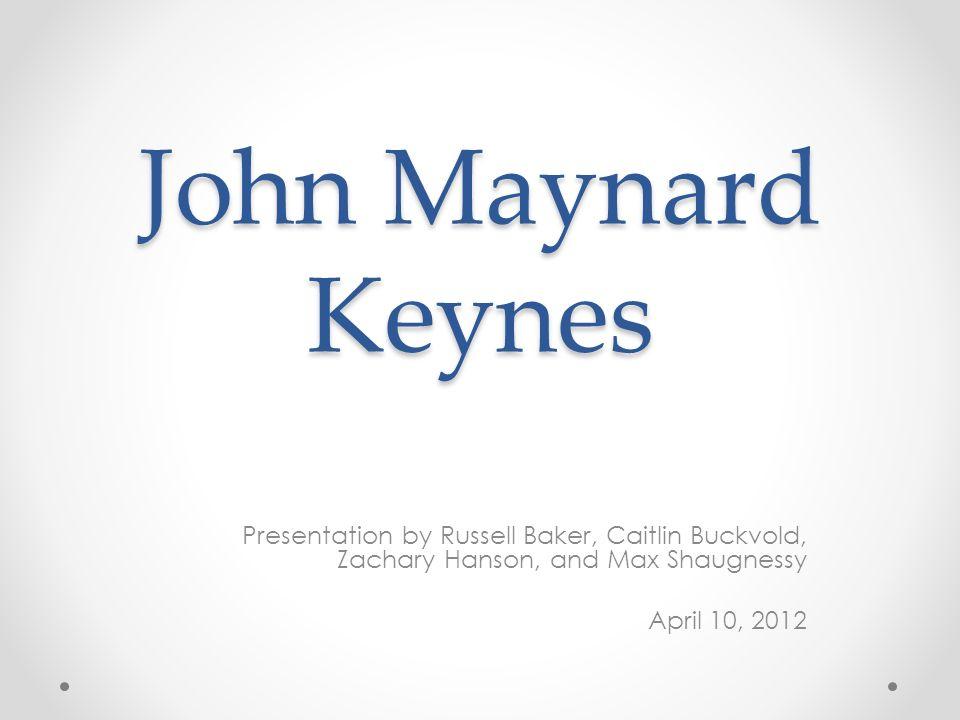 John Maynard Keynes Presentation by Russell Baker, Caitlin Buckvold, Zachary Hanson, and Max Shaugnessy.