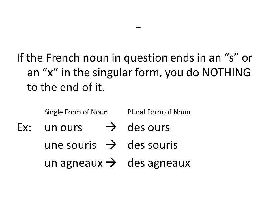 - If the French noun in question ends in an s or an x in the singular form, you do NOTHING to the end of it.