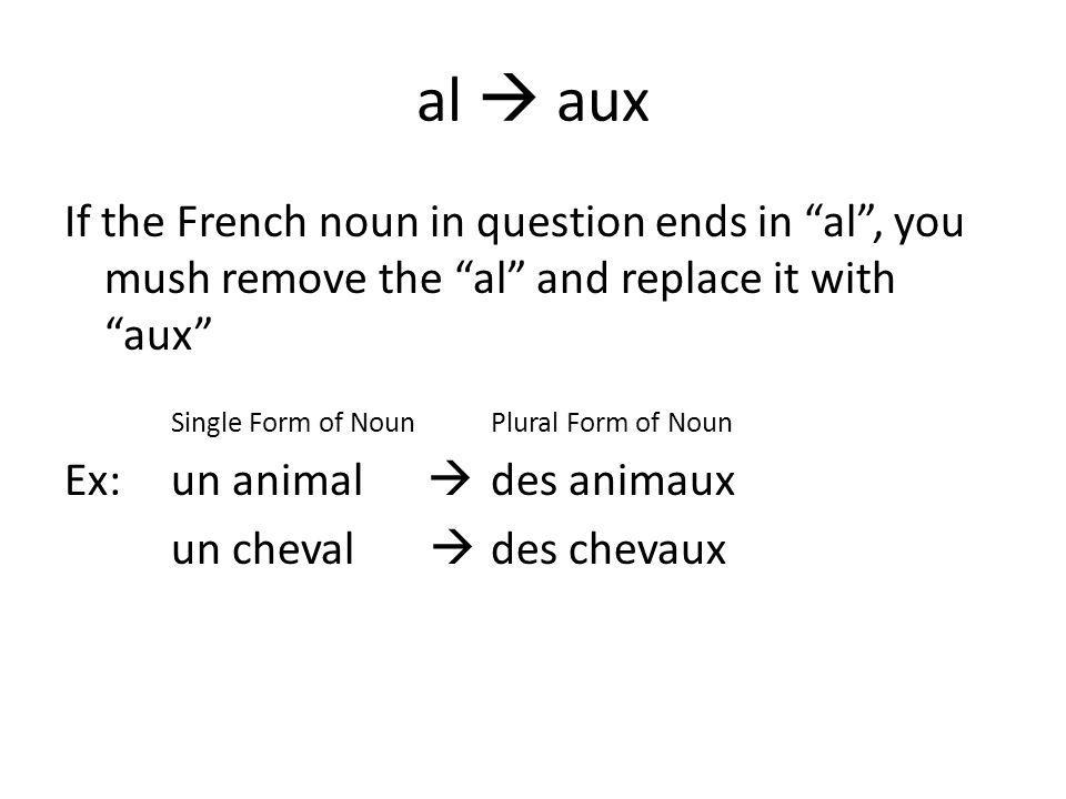 al  aux If the French noun in question ends in al , you mush remove the al and replace it with aux