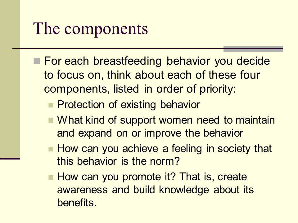 The components For each breastfeeding behavior you decide to focus on, think about each of these four components, listed in order of priority: