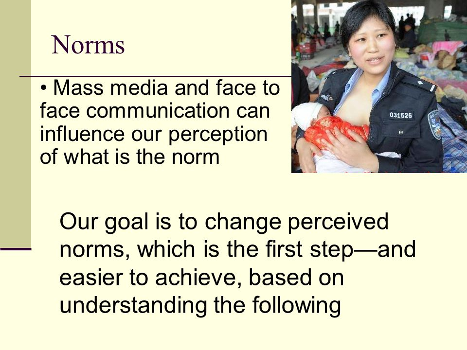 Norms Mass media and face to face communication can influence our perception of what is the norm.