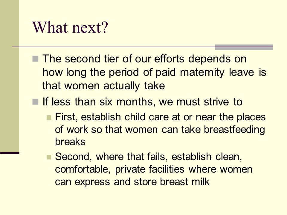 What next The second tier of our efforts depends on how long the period of paid maternity leave is that women actually take.