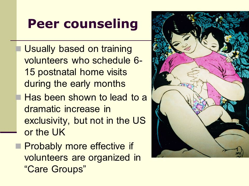 Peer counseling Usually based on training volunteers who schedule 6-15 postnatal home visits during the early months.