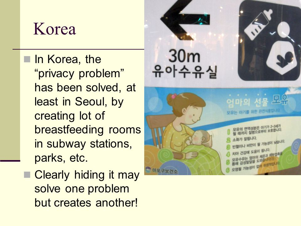 Korea In Korea, the privacy problem has been solved, at least in Seoul, by creating lot of breastfeeding rooms in subway stations, parks, etc.