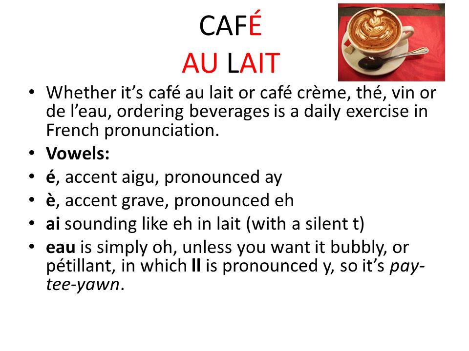 CAFÉ AU LAIT Whether it's café au lait or café crème, thé, vin or de l'eau, ordering beverages is a daily exercise in French pronunciation.