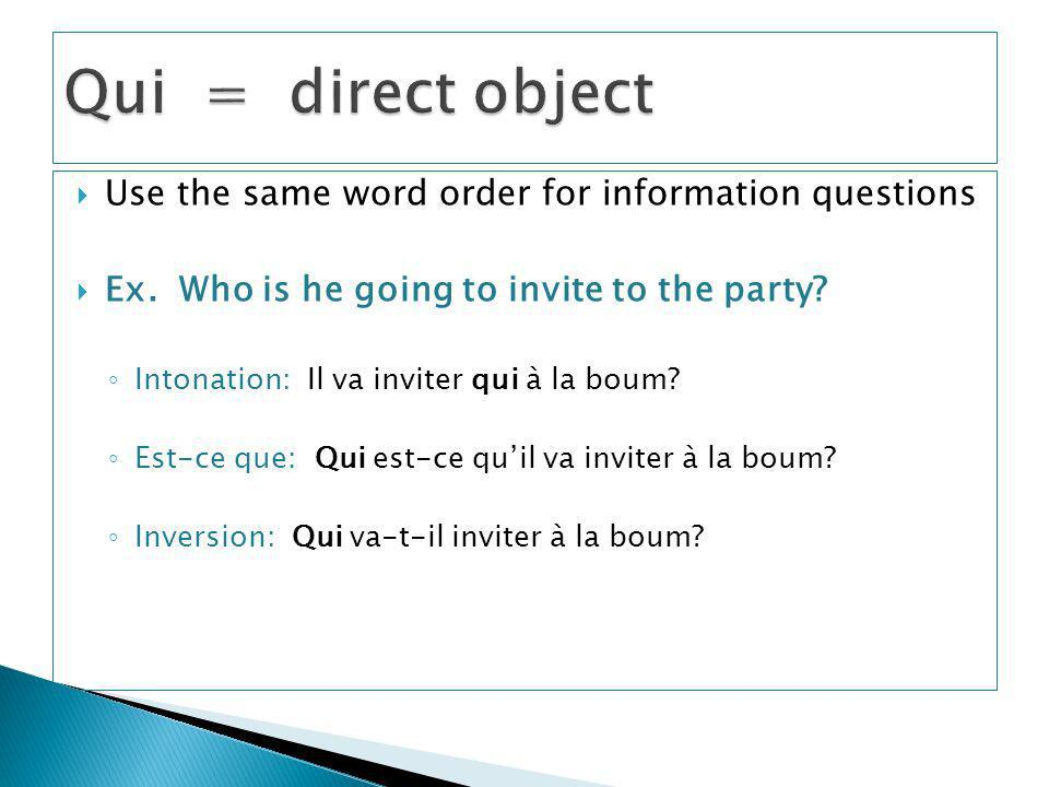 Qui = direct object Use the same word order for information questions