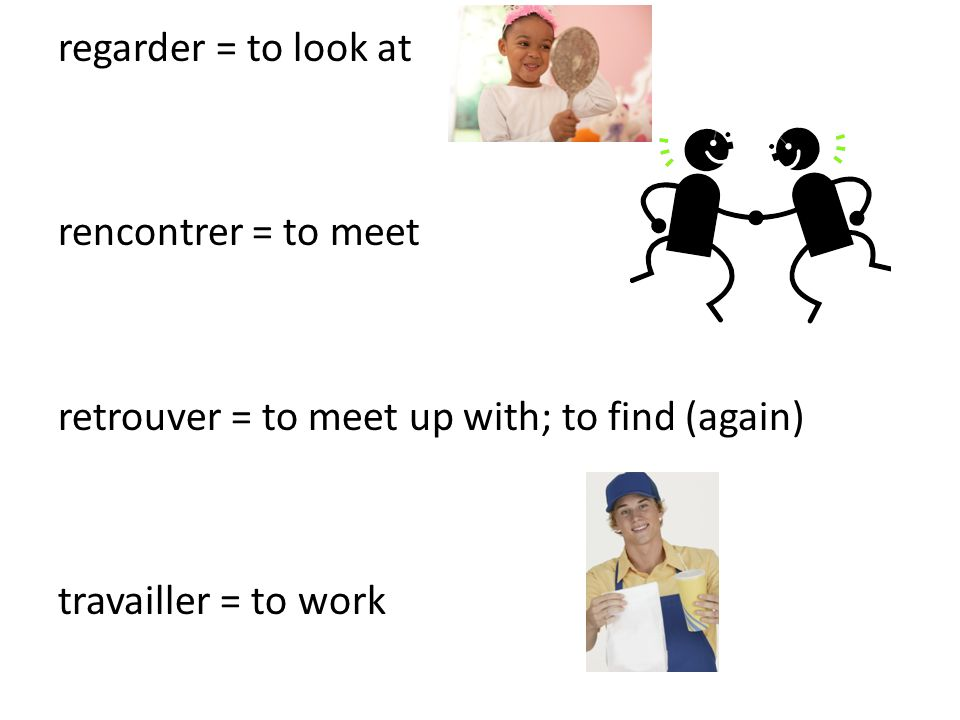 regarder = to look at rencontrer = to meet retrouver = to meet up with; to find (again) travailler = to work