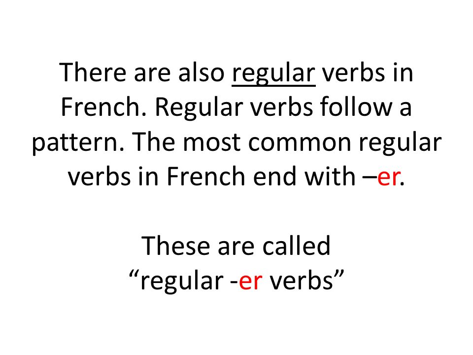 There are also regular verbs in French. Regular verbs follow a pattern